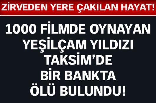 1000 filmde oynayan Yeşilçam yıldızı, Taksim'de bir bankta ölü bulundu!