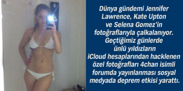 Dünya gündemi Jennifer Lawrence, Kate Upton ve Selena Gomez'in fotoğraflarıyla çalkalanıyor. Geçtiğimiz günlerde ünlü yıldızların iCloud hesaplarından hacklenen özel fotoğrafları 4chan isimli forumda yayınlanması sosyal medyada deprem etkisi yarattı.
