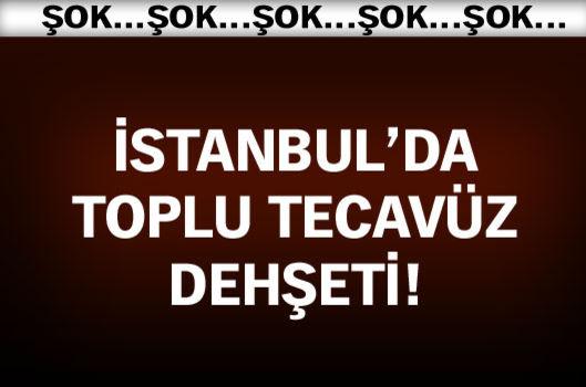 İstanbul'da toplu tecavüz dehşeti!