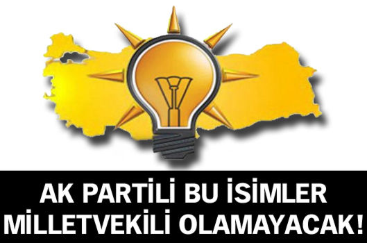 AK Parti'de bu isimler milletvekili olamayacak!