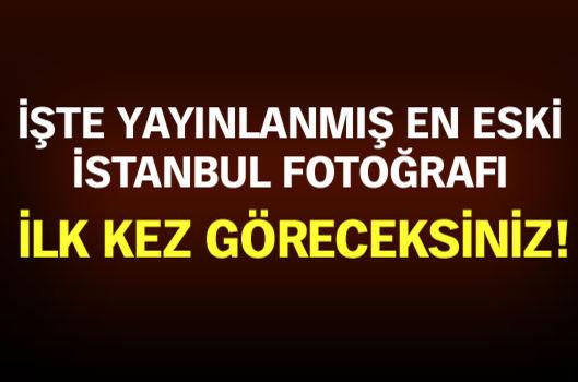 Yayınlanmış en eski İstanbul fotoğrafı...