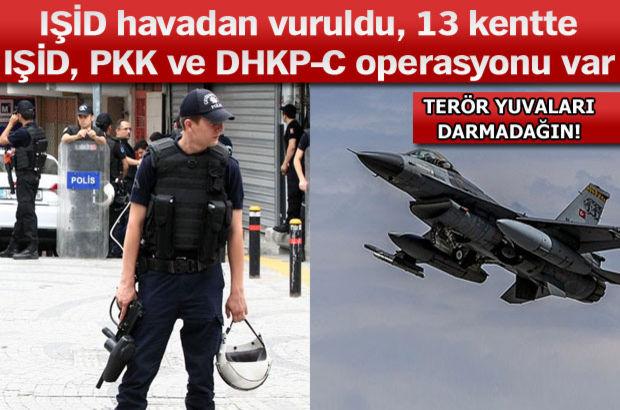 IŞİD havadan vuruldu, 13 kentte IŞİD, PKK ve DHKP-C operasyonu var
