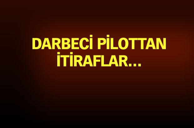 Darbeci pilot: 15 Temmuz'u mayıs ayından beri biliyorlardı