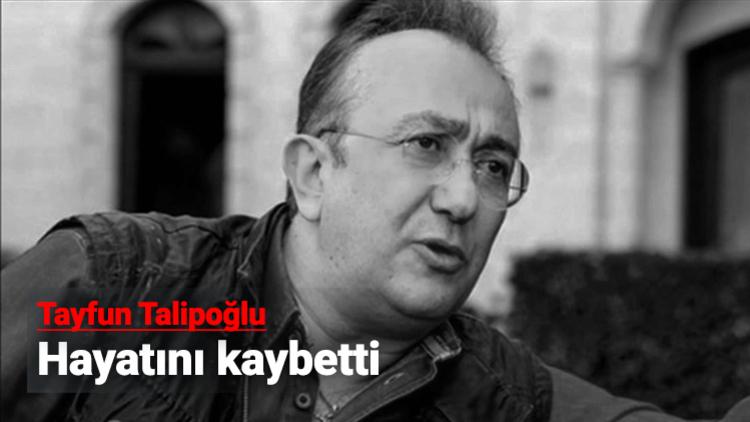 Gazeteci Tayfun Talipoğlu (55), İzmir'de tedavi altına alındığı hastanede hayatını kaybetti.