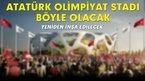 Atatürk Olimpiyat Stadı böyle olacak!