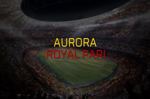 Aurora - Royal Pari maçı istatistikleri