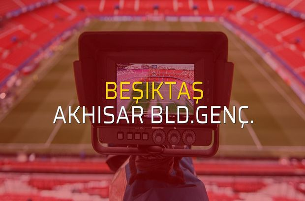 Beşiktaş - Akhisar Bld.Genç. karşılaşma önü