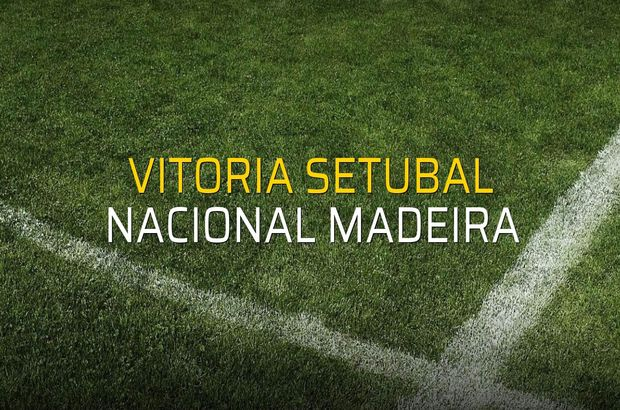 Vitoria Setubal - Nacional Madeira maçı istatistikleri