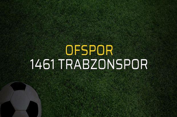 Ofspor - 1461 Trabzonspor maç önü