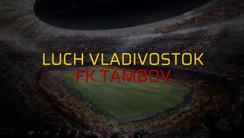 Luch Vladivostok - FK Tambov maçı ne zaman?