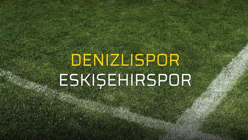 Denizlispor - Eskişehirspor maçı ne zaman?
