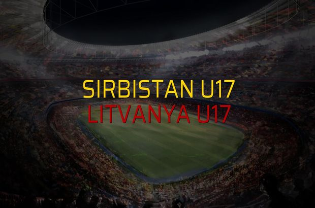 Sırbistan U17 - Litvanya U17 düellosu
