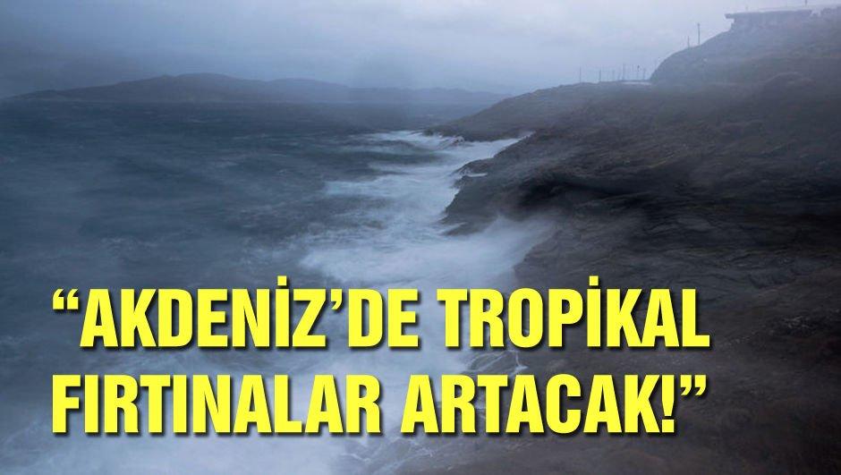 """""""Akdeniz'de tropikal fırtınalar artacak!"""""""