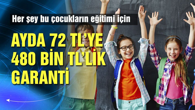 72 lira ile çocukların 480 bin liralık eğitim masrafı garantide