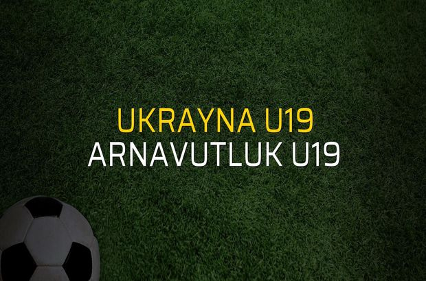 Ukrayna U19 - Arnavutluk U19 maç önü