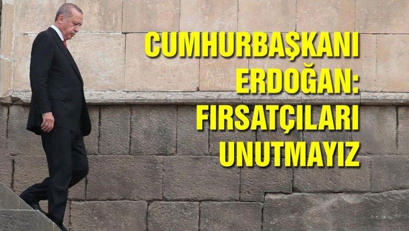 Cumhurbaşkanı Erdoğan: Fırsatçıları unutmayız