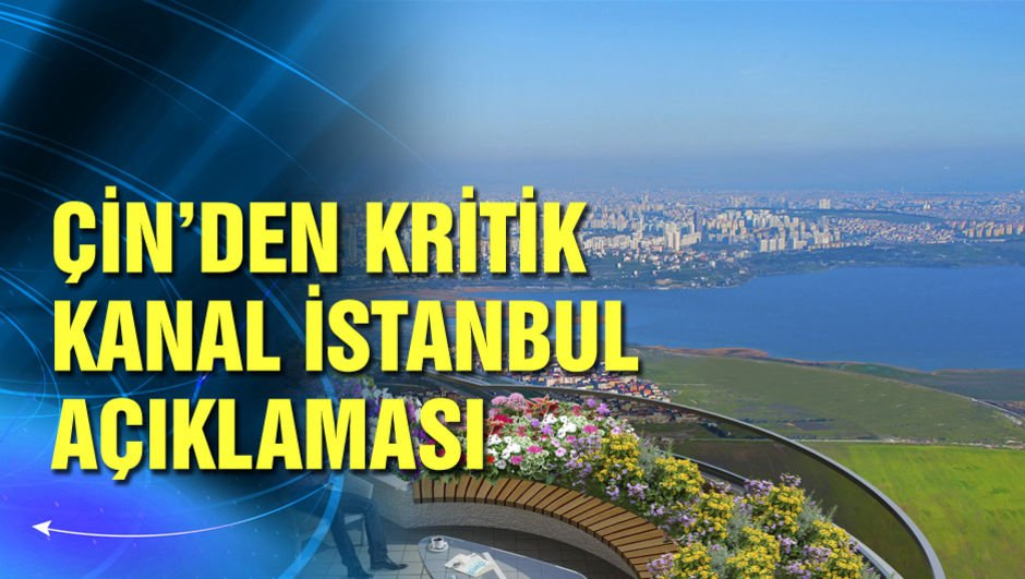 Çin'den kritik 'Kanal İstanbul' açıklaması