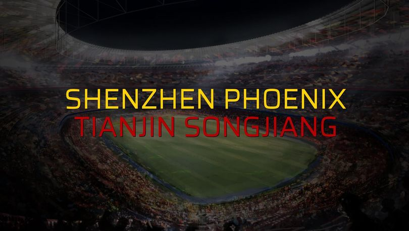 Shenzhen Phoenix - Tianjin Songjiang maçı istatistikleri