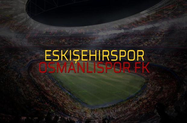 Eskişehirspor - OsmanlıSpor FK maç önü