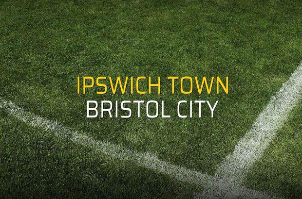 Ipswich Town: 2 - Bristol City: 3 (Maç sona erdi)