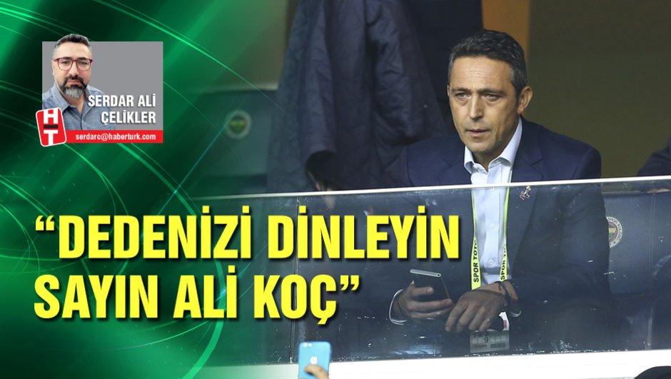 """""""Dedenizi dinleyin Sayın Ali Koç"""""""
