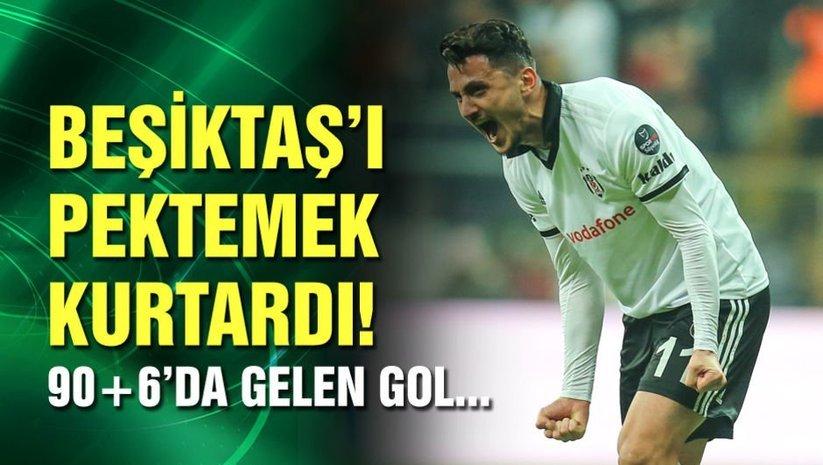 Beşiktaşı Pektemek kurtardı!