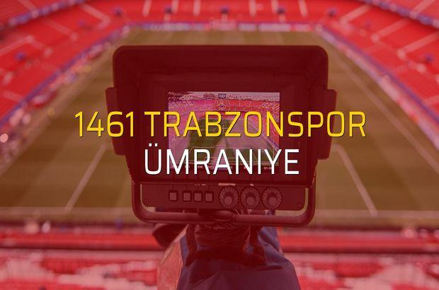 1461 Trabzonspor - Ümraniye maçı ne zaman?