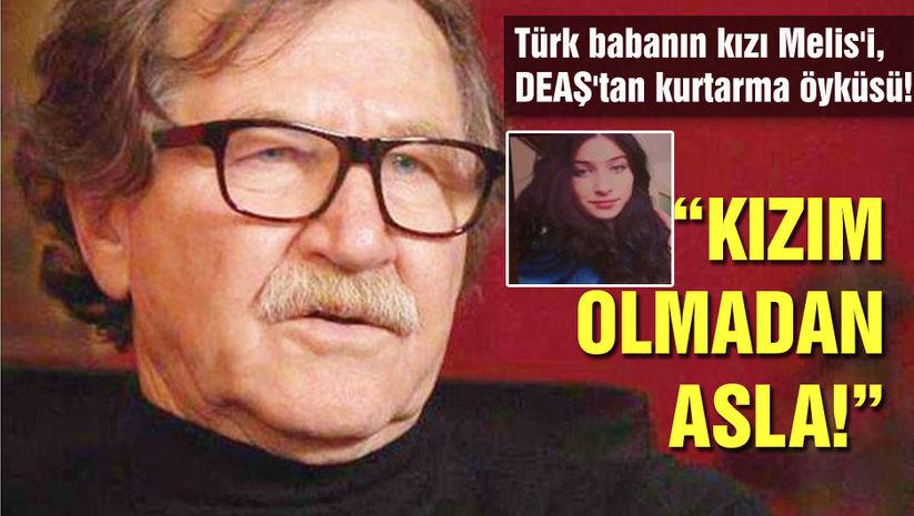 Türk babanın kızı Melis'i, DEAŞ'tan kurtarma öyküsü! Kızım olmadan asla!