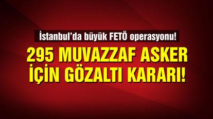 İstanbul'da büyük operasyon! 295 muvazzaf için gözaltı kararı!