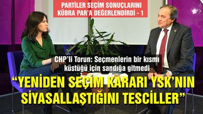 CHP'li Torun: Yeniden seçim kararı alırsa YSK'nın siyasallaşması tescillenmiş olur