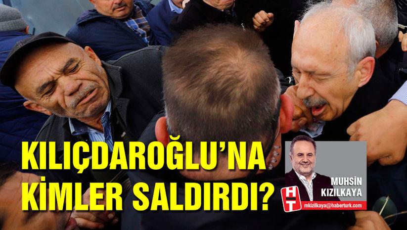 Kılıçdaroğlu'na kimler saldırdı?