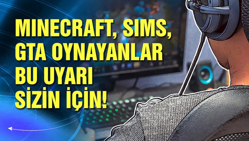Minecraft, GTA 5 ve Sims 4 oynayanlar dikkat!