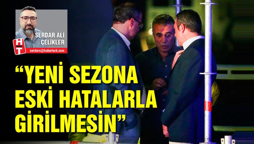 Serdar Ali Çelikler: Yeni sezona eski hatalarla girilmesin