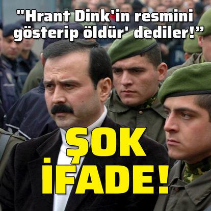 Hrant Dink davasında şok ifade!