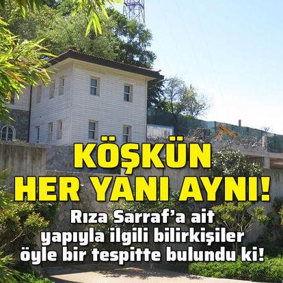 'Sarraf'ın köşkünde her yer büyütülmüş!'