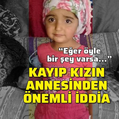 Kayıp kızın annesinden önemli iddia!
