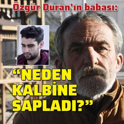 """Özgür Duran'ın babası: """"Neden kalbine sapladı?"""""""