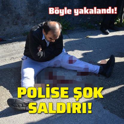 Polise şok saldırı! Böyle yakalandı