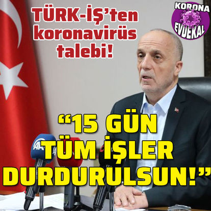 """TÜRK-İŞ'ten koronavirüs talebi: """"15 gün tüm işler durdurulsun!"""""""