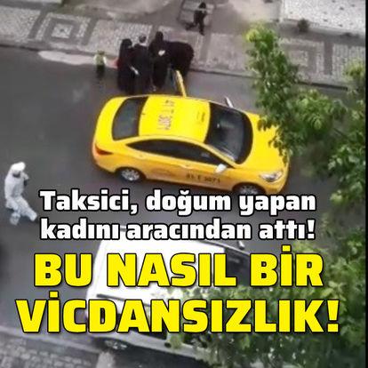 Taksici, doğum yapan kadını aracından attı!