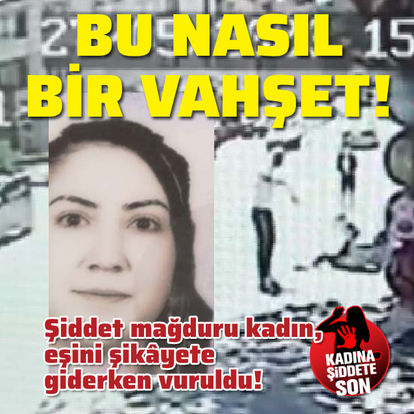Şiddet mağduru kadın, şikâyete giderken vuruldu!