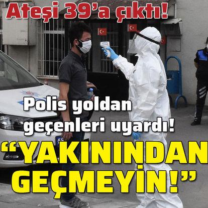 """Ateşi 39 çıktı! Polis herkesi uyardı: """"Yakınından geçmeyin!"""""""