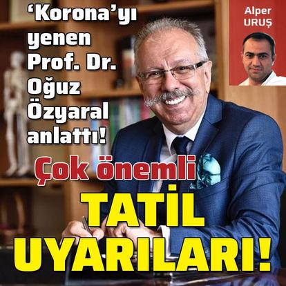 'Kovid'i yenen Prof. Dr. Oğuz Özyaral'dan çok önemli tatil uyarıları!