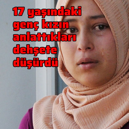17 yaşındaki genç kızın anlattıkları dehşete düşürdü