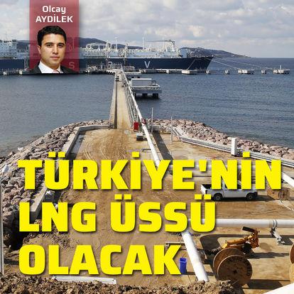 Türkiye'nin LNG üssü olacak