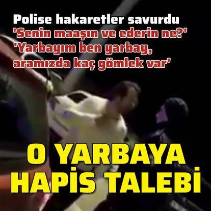 Polise hakaretler savuran yarbaya hapis talebi!