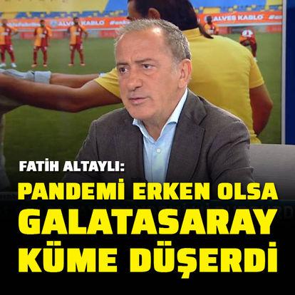 """""""Pandemi erken olsa Galatasaray küme düşerdi"""""""