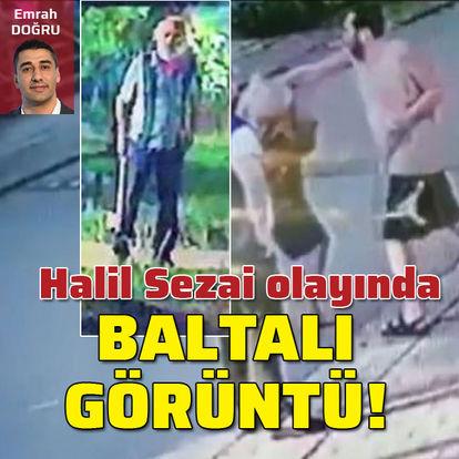 Halil Sezai olayında baltalı görüntü!