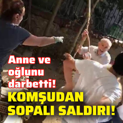 Komşudan anne ve oğluna sopalı saldırı!