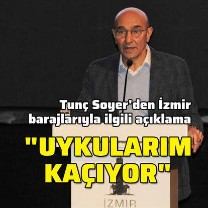 Tunç Soyer'den İzmir barajlarıyla ilgili açıklama: Uykularım kaçıyor